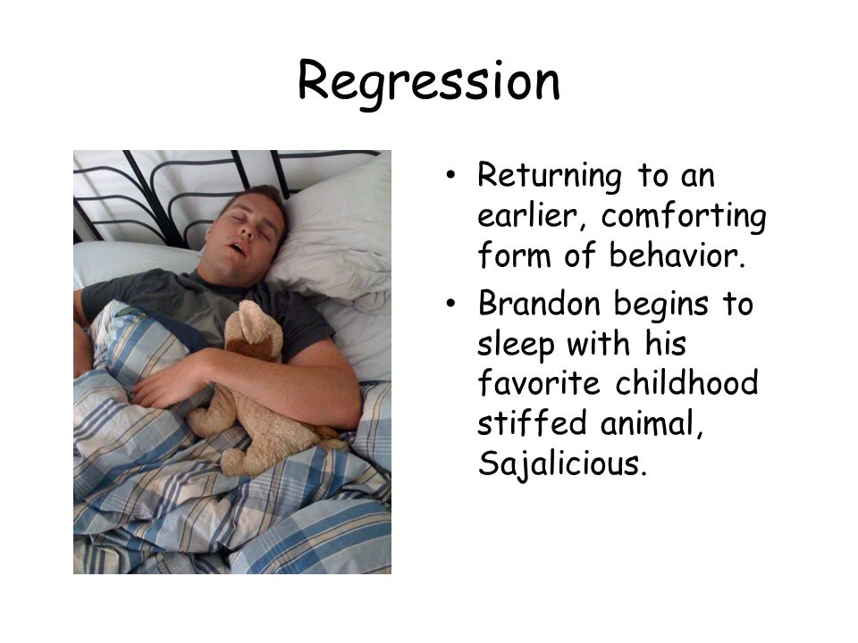 Regression Returning to an earlier, comforting form of behavior. Brandon begins to sleep with his favorite childhood stiffed animal, Sajalicious.
