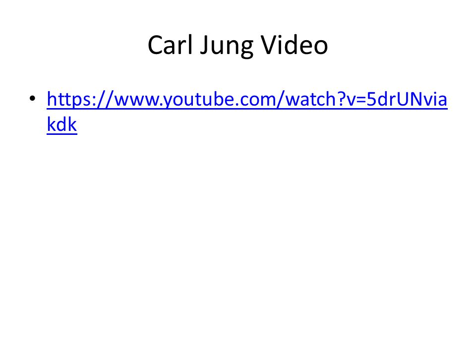Carl Jung Video https://www.youtube.com/watch?v=5drUNvia kdk https://www.youtube.com/watch?v=5drUNvia kdk