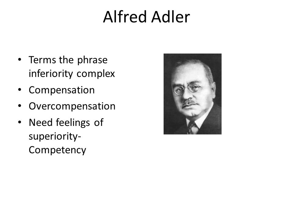 Alfred Adler Terms the phrase inferiority complex Compensation Overcompensation Need feelings of superiority- Competency