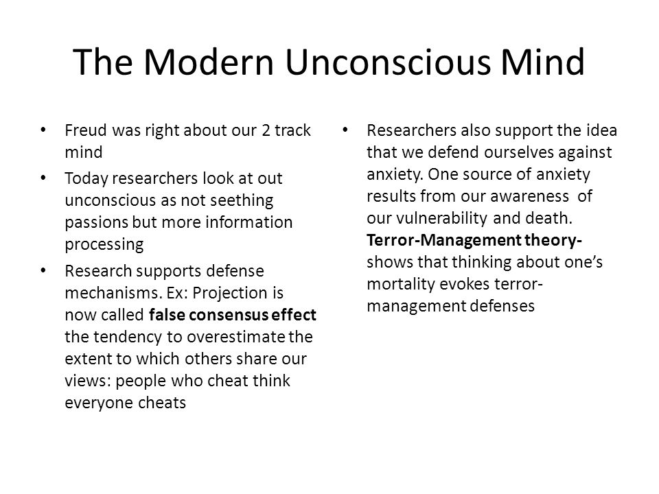 The Modern Unconscious Mind Freud was right about our 2 track mind Today researchers look at out unconscious as not seething passions but more information processing Research supports defense mechanisms.