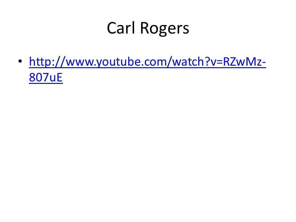 Carl Rogers http://www.youtube.com/watch?v=RZwMz- 807uE http://www.youtube.com/watch?v=RZwMz- 807uE