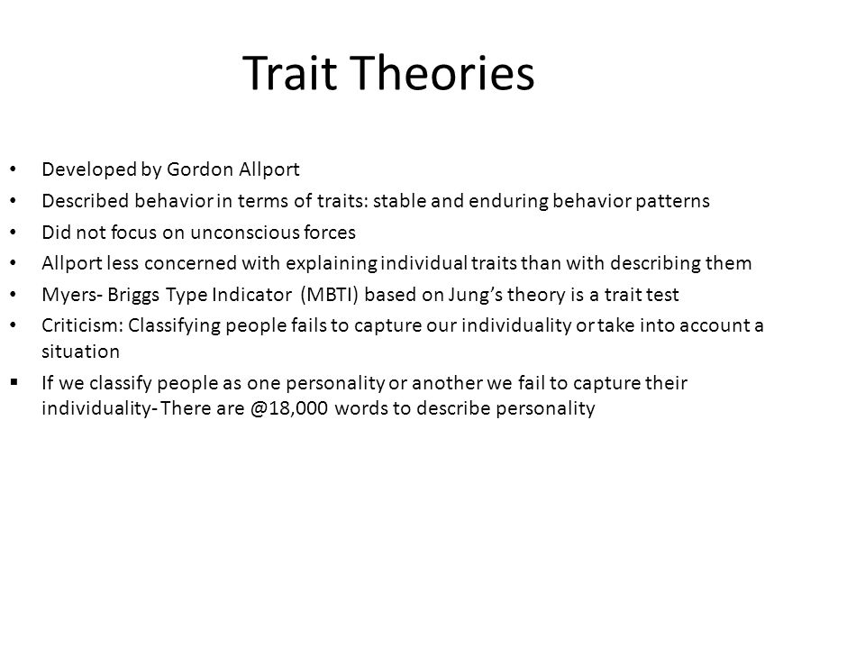 Trait Theories Developed by Gordon Allport Described behavior in terms of traits: stable and enduring behavior patterns Did not focus on unconscious f