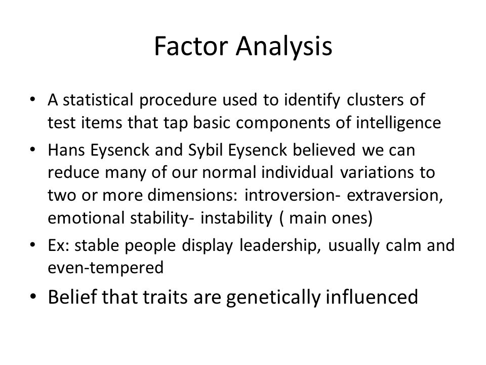 Factor Analysis A statistical procedure used to identify clusters of test items that tap basic components of intelligence Hans Eysenck and Sybil Eysenck believed we can reduce many of our normal individual variations to two or more dimensions: introversion- extraversion, emotional stability- instability ( main ones) Ex: stable people display leadership, usually calm and even-tempered Belief that traits are genetically influenced