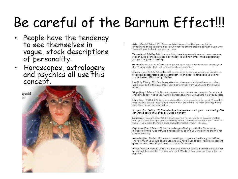 Be careful of the Barnum Effect!!! People have the tendency to see themselves in vague, stock descriptions of personality. Horoscopes, astrologers and