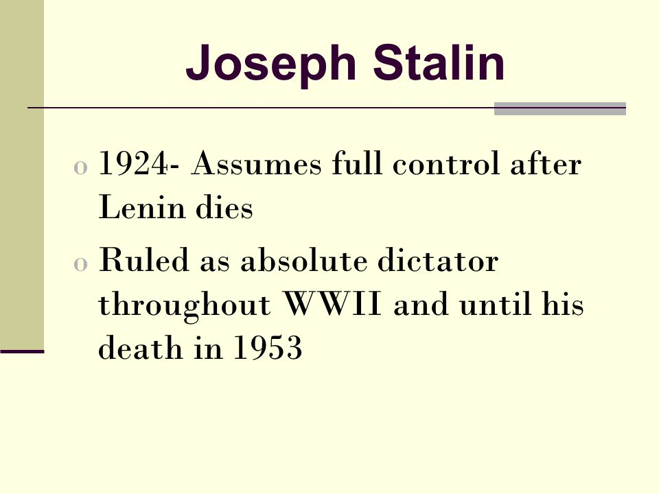 Joseph Stalin o 1924- Assumes full control after Lenin dies o Ruled as absolute dictator throughout WWII and until his death in 1953