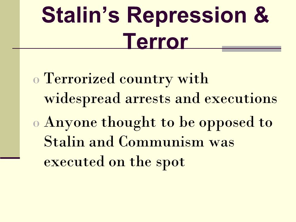 Stalin's Repression & Terror o Terrorized country with widespread arrests and executions o Anyone thought to be opposed to Stalin and Communism was executed on the spot