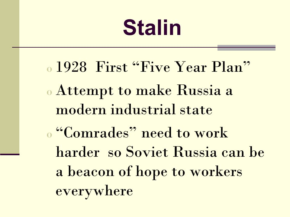 Stalin o 1928 First Five Year Plan o Attempt to make Russia a modern industrial state o Comrades need to work harder so Soviet Russia can be a beacon of hope to workers everywhere
