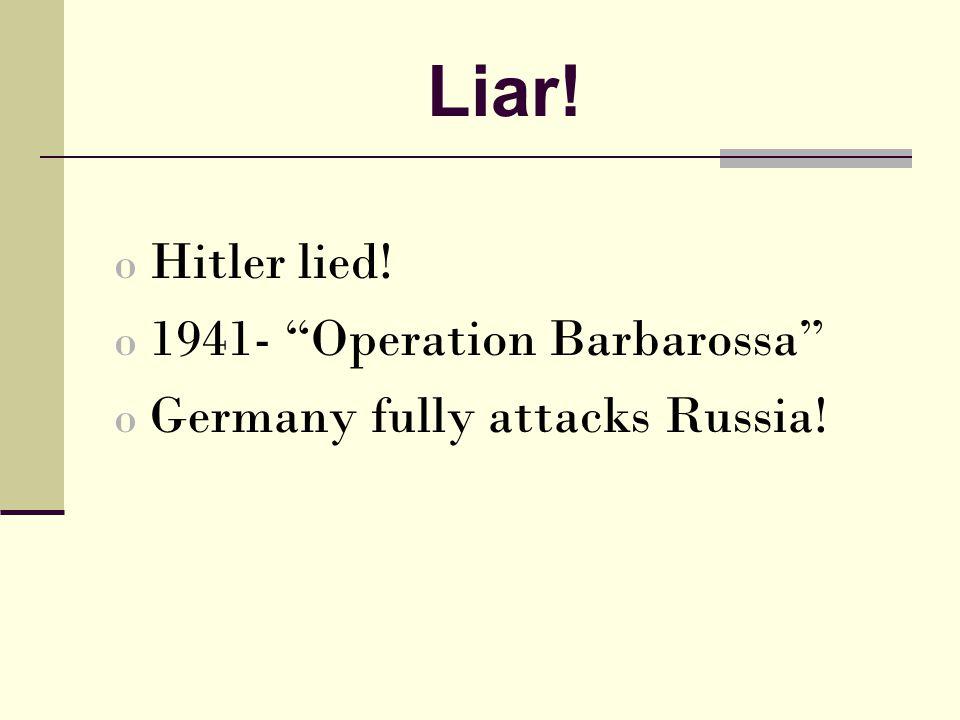 Liar! o Hitler lied! o 1941- Operation Barbarossa o Germany fully attacks Russia!