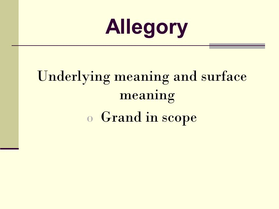 Allegory Underlying meaning and surface meaning o Grand in scope
