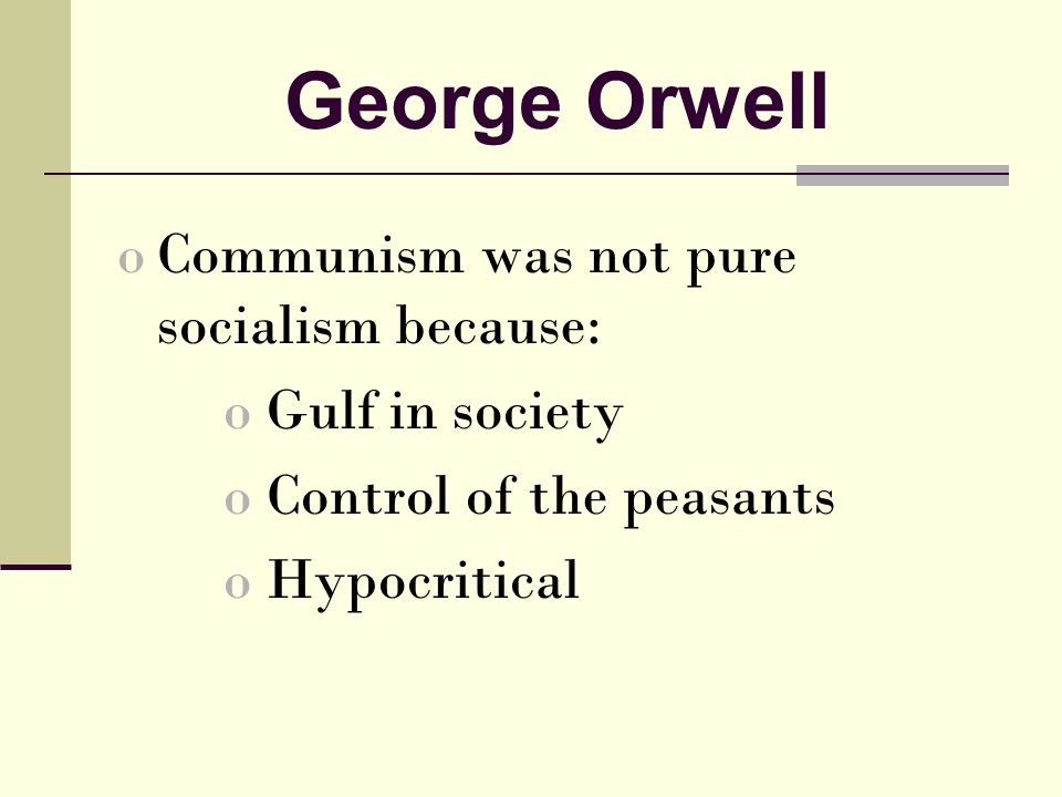 George Orwell oCommunism was not pure socialism because: o Gulf in society o Control of the peasants o Hypocritical