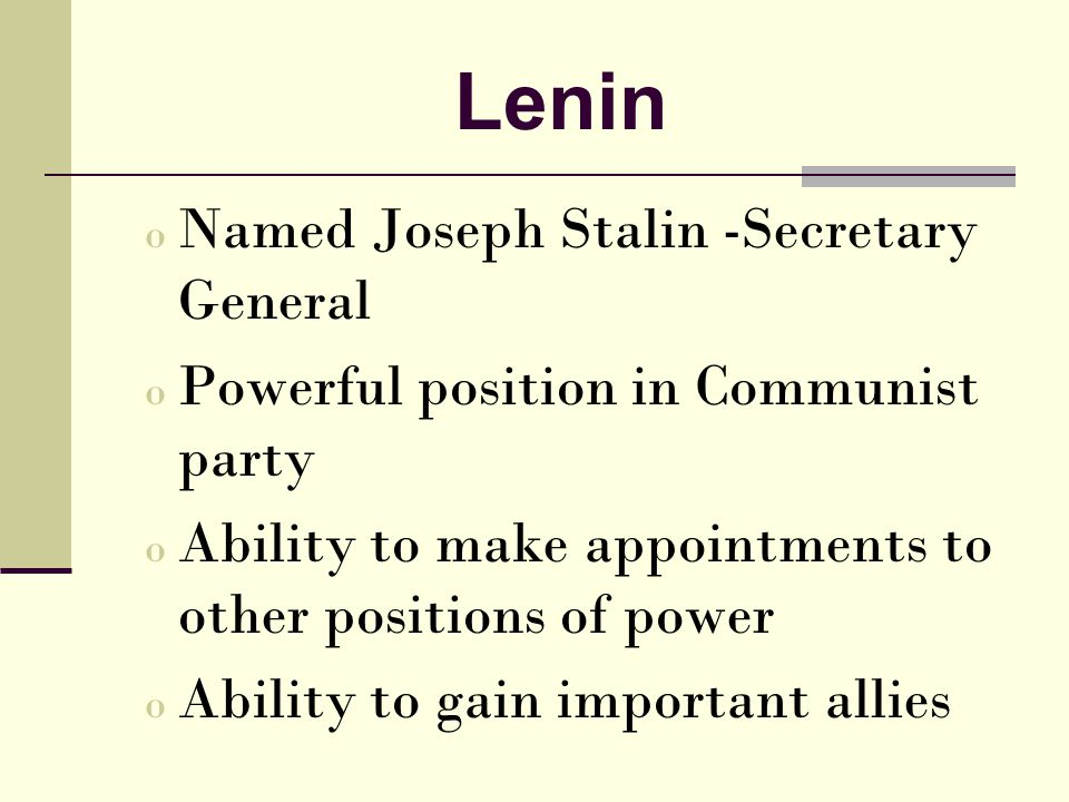 Lenin o Named Joseph Stalin -Secretary General o Powerful position in Communist party o Ability to make appointments to other positions of power o Ability to gain important allies