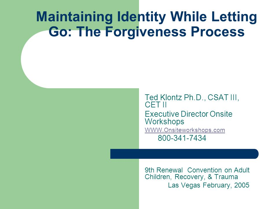 Maintaining Identity While Letting Go: The Forgiveness Process Ted Klontz Ph.D., CSAT III, CET II Executive Director Onsite Workshops WWW.Onsiteworkshops.com 800-341-7434 9th Renewal Convention on Adult Children, Recovery, & Trauma Las Vegas February, 2005