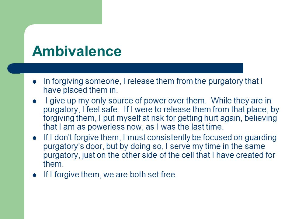 Ambivalence In forgiving someone, I release them from the purgatory that I have placed them in.