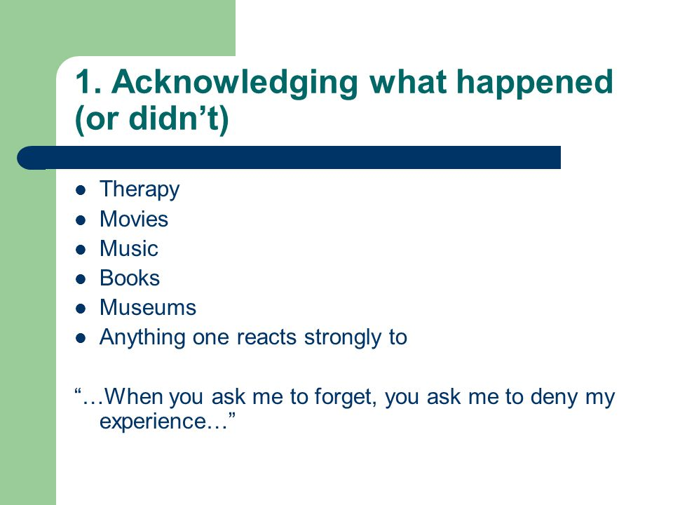 "1. Acknowledging what happened (or didn't) Therapy Movies Music Books Museums Anything one reacts strongly to ""…When you ask me to forget, you ask me"