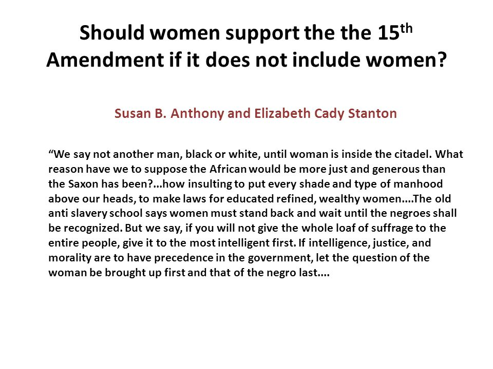 """Should women support the the 15 th Amendment if it does not include women? Susan B. Anthony and Elizabeth Cady Stanton """"We say not another man, black"""