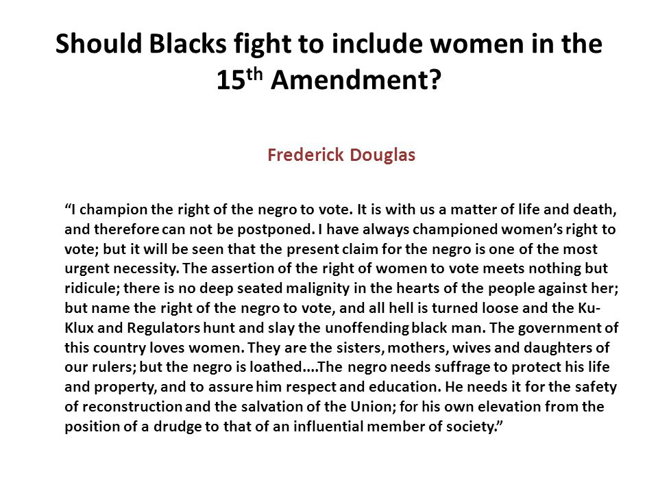 """Should Blacks fight to include women in the 15 th Amendment? Frederick Douglas """"I champion the right of the negro to vote. It is with us a matter of l"""