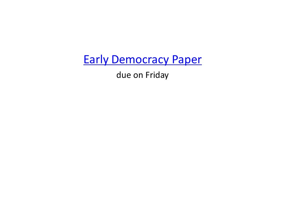 Early Democracy Paper due on Friday