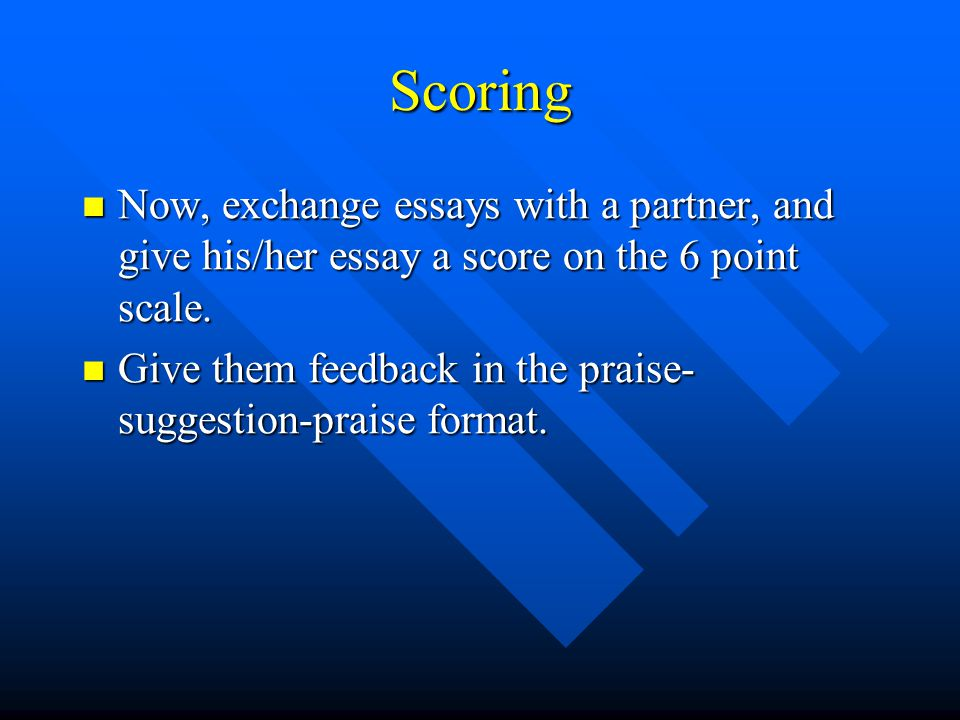 Scoring Now, exchange essays with a partner, and give his/her essay a score on the 6 point scale.