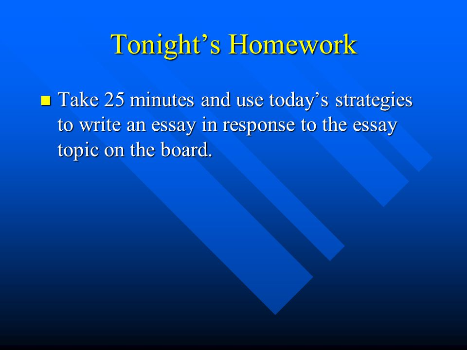 Tonight's Homework Take 25 minutes and use today's strategies to write an essay in response to the essay topic on the board.