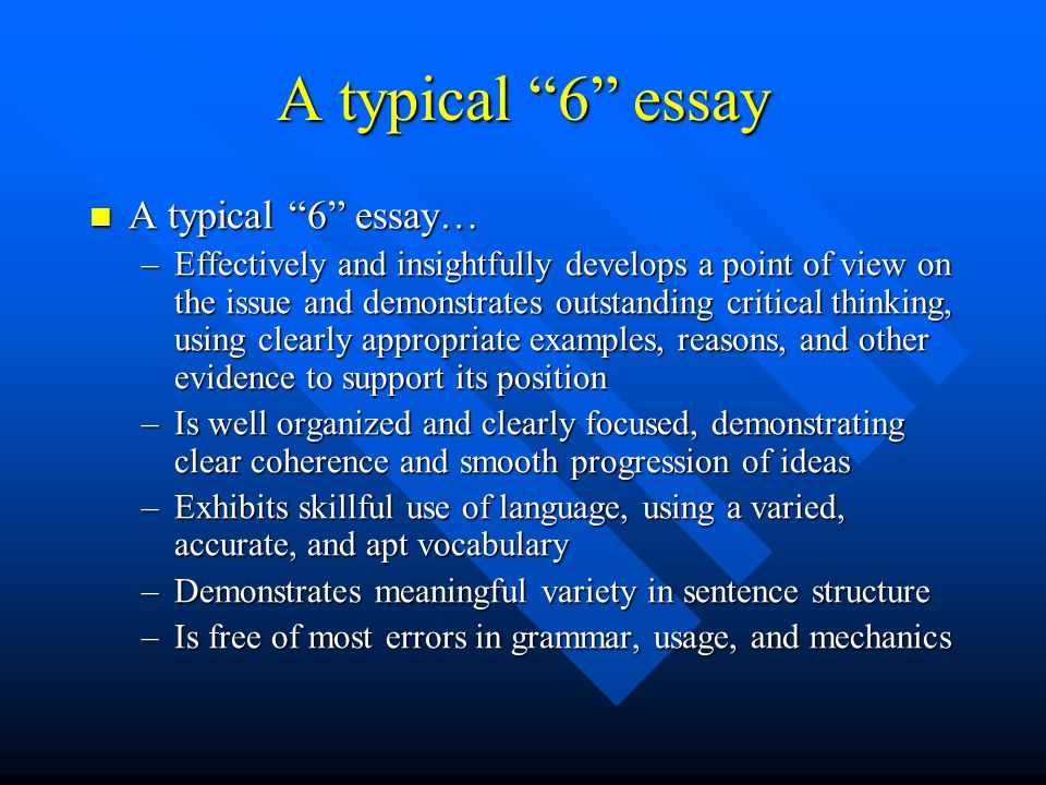 A typical 6 essay A typical 6 essay… A typical 6 essay… –Effectively and insightfully develops a point of view on the issue and demonstrates outstanding critical thinking, using clearly appropriate examples, reasons, and other evidence to support its position –Is well organized and clearly focused, demonstrating clear coherence and smooth progression of ideas –Exhibits skillful use of language, using a varied, accurate, and apt vocabulary –Demonstrates meaningful variety in sentence structure –Is free of most errors in grammar, usage, and mechanics