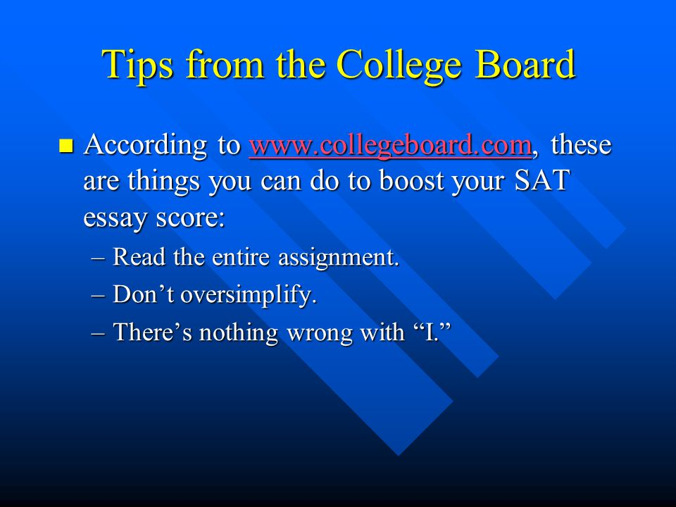 Tips from the College Board According to www.collegeboard.com, these are things you can do to boost your SAT essay score: According to www.collegeboard.com, these are things you can do to boost your SAT essay score:www.collegeboard.com –Read the entire assignment.