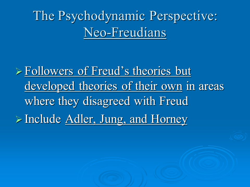The Psychodynamic Perspective: Neo-Freudians  Followers of Freud's theories but developed theories of their own in areas where they disagreed with Freud  Include Adler, Jung, and Horney