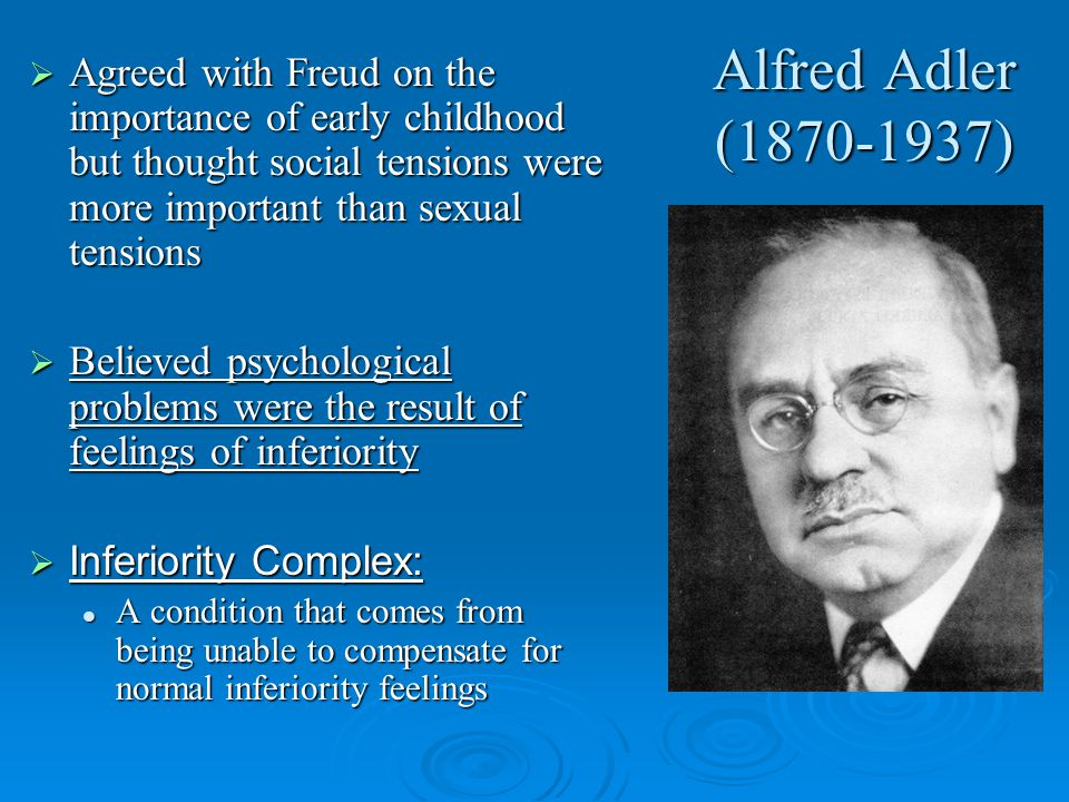Alfred Adler (1870-1937)  Agreed with Freud on the importance of early childhood but thought social tensions were more important than sexual tensions  Believed psychological problems were the result of feelings of inferiority  Inferiority Complex: A condition that comes from being unable to compensate for normal inferiority feelings A condition that comes from being unable to compensate for normal inferiority feelings