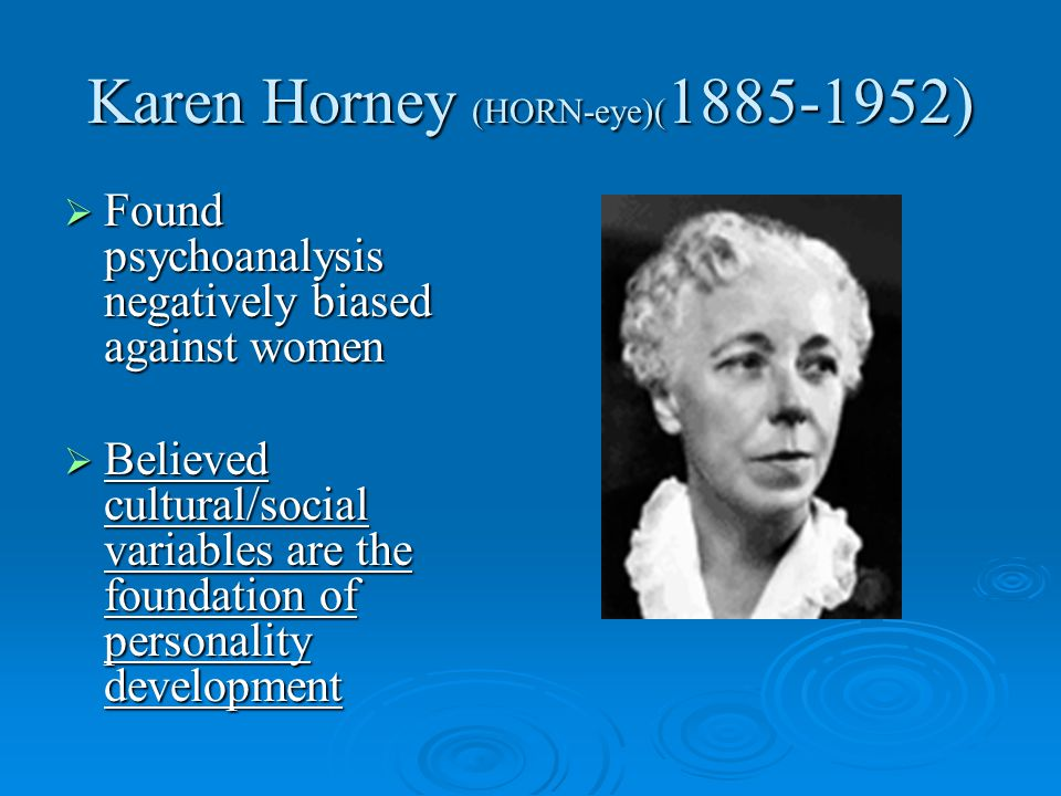 Karen Horney (HORN-eye)( 1885-1952)  Found psychoanalysis negatively biased against women  Believed cultural/social variables are the foundation of personality development