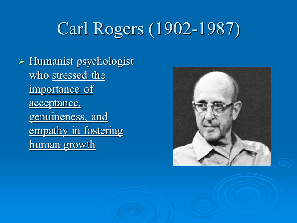 Carl Rogers (1902-1987)  Humanist psychologist who stressed the importance of acceptance, genuineness, and empathy in fostering human growth