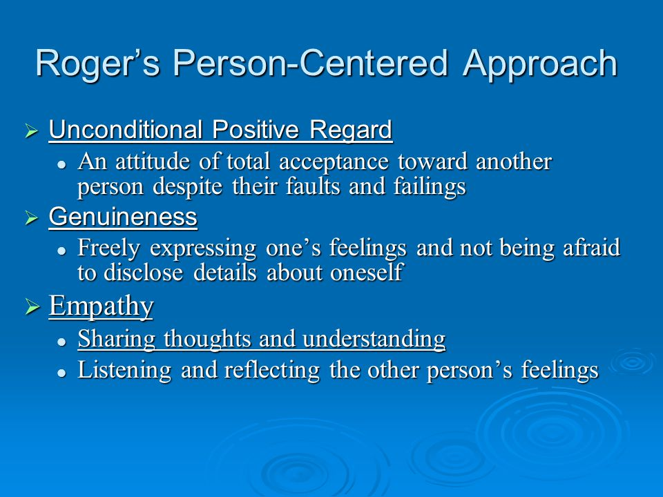 Roger's Person-Centered Approach  Unconditional Positive Regard An attitude of total acceptance toward another person despite their faults and failings An attitude of total acceptance toward another person despite their faults and failings  Genuineness Freely expressing one's feelings and not being afraid to disclose details about oneself Freely expressing one's feelings and not being afraid to disclose details about oneself  Empathy Sharing thoughts and understanding Sharing thoughts and understanding Listening and reflecting the other person's feelings Listening and reflecting the other person's feelings
