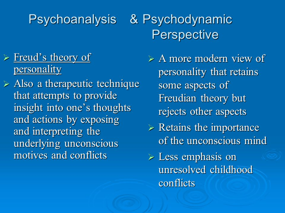 Psychoanalysis & Psychodynamic Perspective  Freud's theory of personality  Also a therapeutic technique that attempts to provide insight into one's thoughts and actions by exposing and interpreting the underlying unconscious motives and conflicts  A more modern view of personality that retains some aspects of Freudian theory but rejects other aspects  Retains the importance of the unconscious mind  Less emphasis on unresolved childhood conflicts