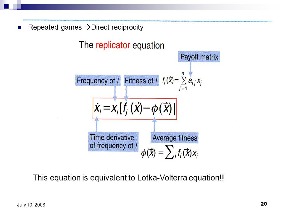 20 July 10, 2008 Repeated games  Direct reciprocity This equation is equivalent to Lotka-Volterra equation!!