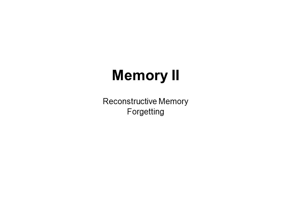 Memory II Reconstructive Memory Forgetting