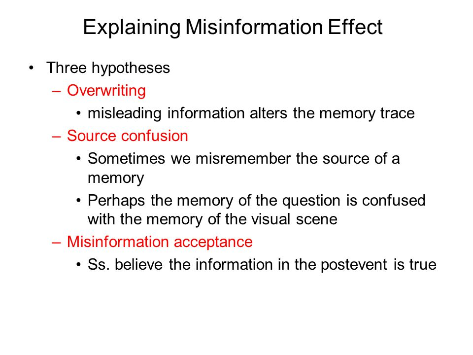Explaining Misinformation Effect Three hypotheses –Overwriting misleading information alters the memory trace –Source confusion Sometimes we misremember the source of a memory Perhaps the memory of the question is confused with the memory of the visual scene –Misinformation acceptance Ss.