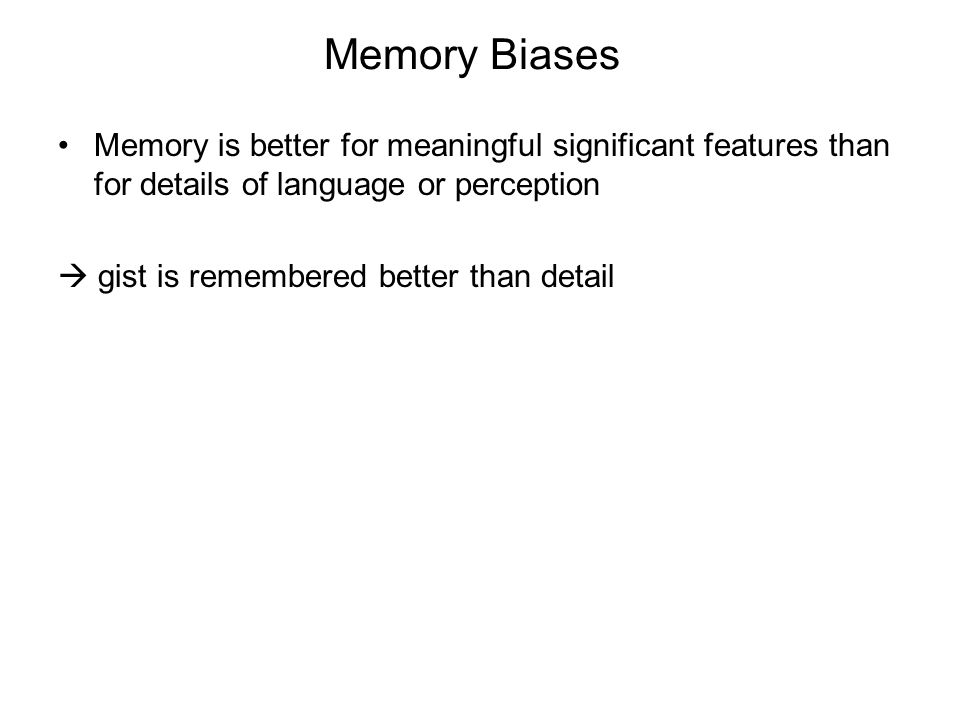 Memory Biases Memory is better for meaningful significant features than for details of language or perception  gist is remembered better than detail