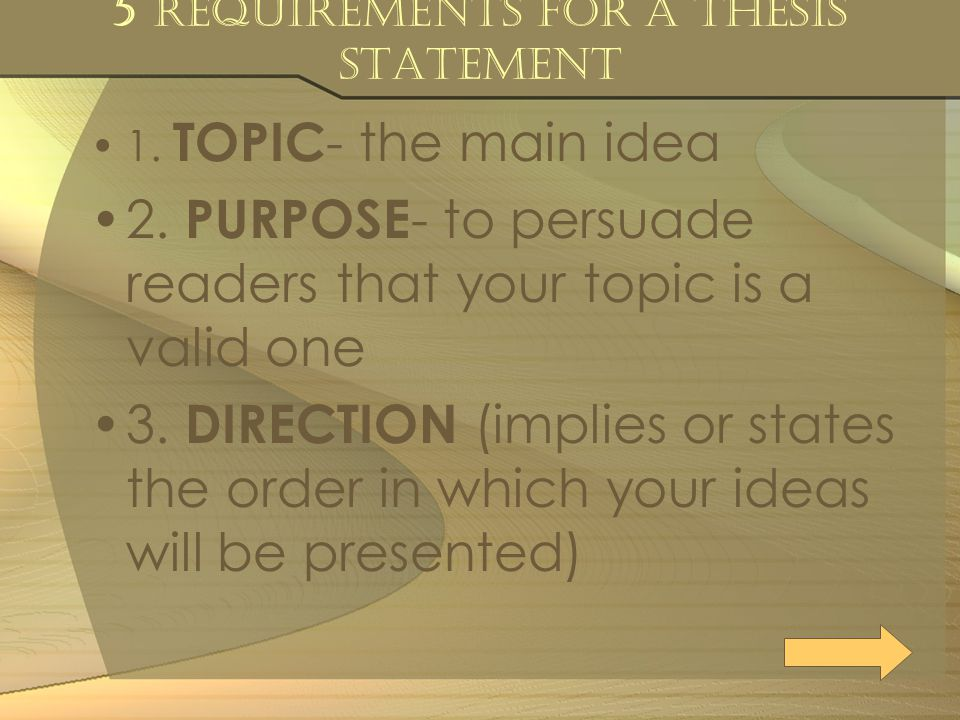 5 Requirements for a Thesis Statement 1. TOPIC - the main idea 2. PURPOSE - to persuade readers that your topic is a valid one 3. DIRECTION (implies o