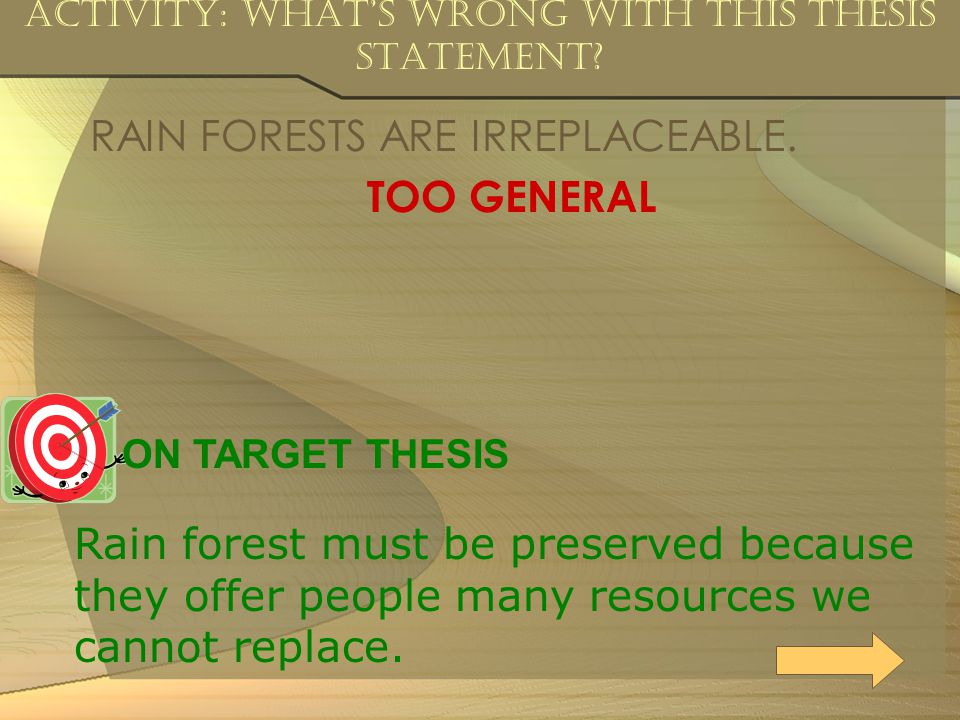 Activity: What's Wrong with this Thesis Statement? RAIN FORESTS ARE IRREPLACEABLE. TOO GENERAL ON TARGET THESIS Rain forest must be preserved because