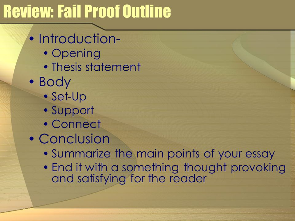 Review: Fail Proof Outline Introduction- Opening Thesis statement Body Set-Up Support Connect Conclusion Summarize the main points of your essay End it with a something thought provoking and satisfying for the reader