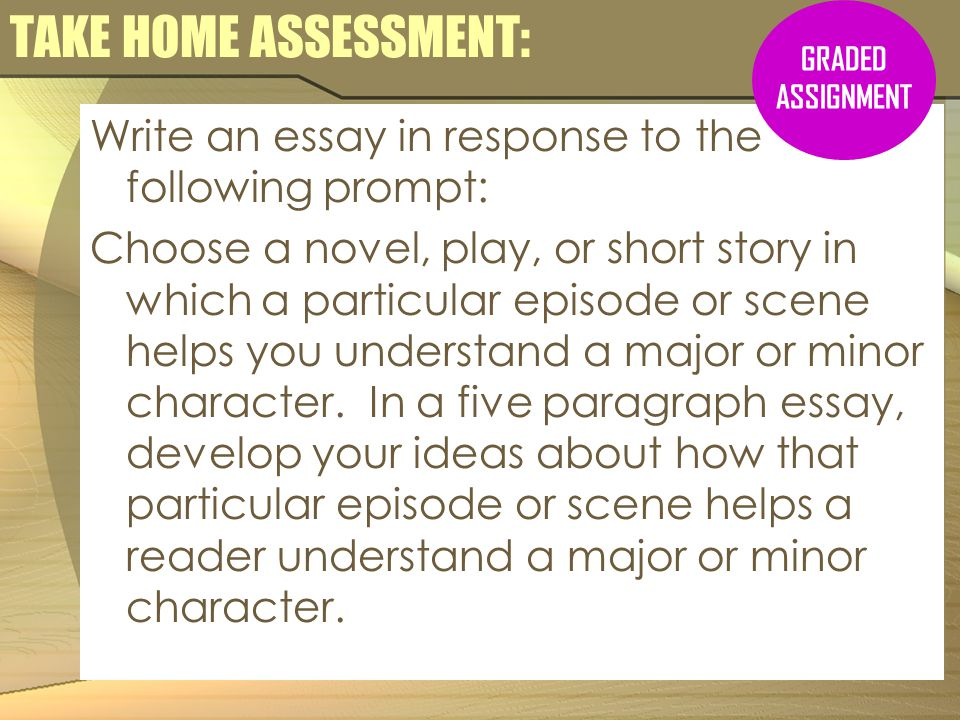 TAKE HOME ASSESSMENT: Write an essay in response to the following prompt: Choose a novel, play, or short story in which a particular episode or scene