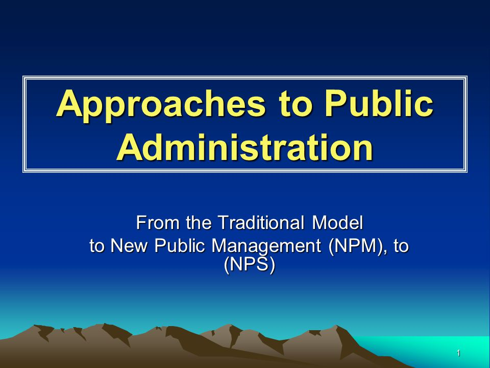 1 Approaches to Public Administration From the Traditional Model to New Public Management (NPM), to (NPS)