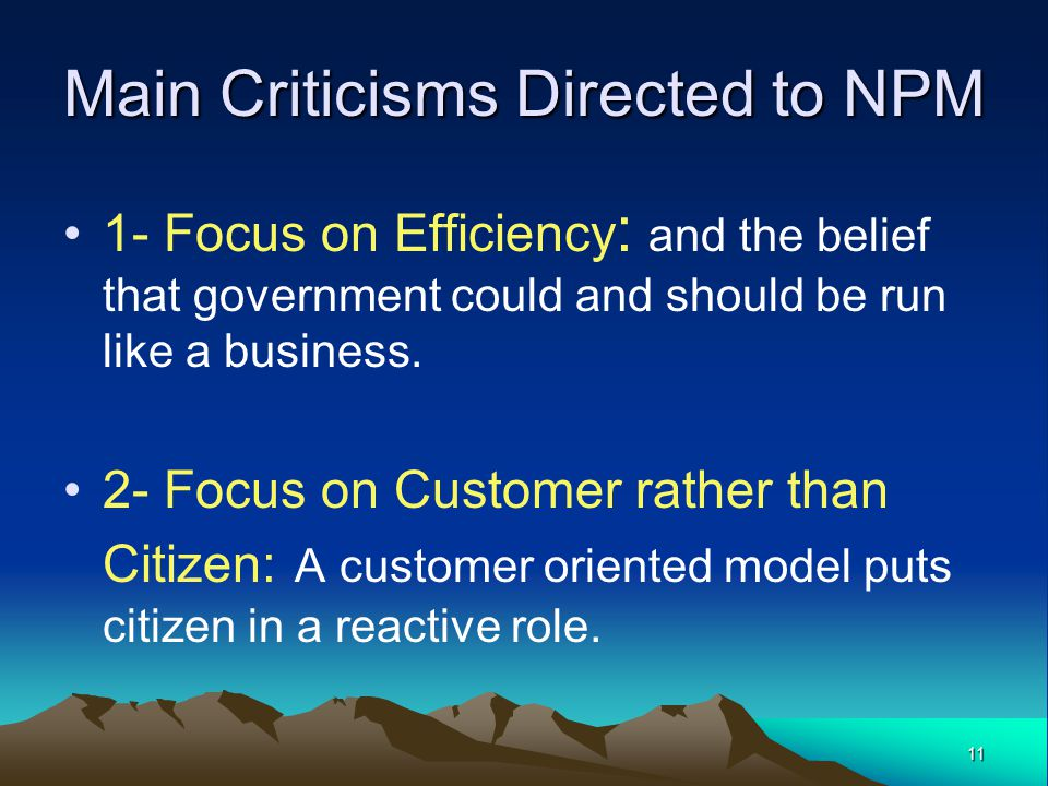 11 Main Criticisms Directed to NPM 1- Focus on Efficiency : and the belief that government could and should be run like a business.