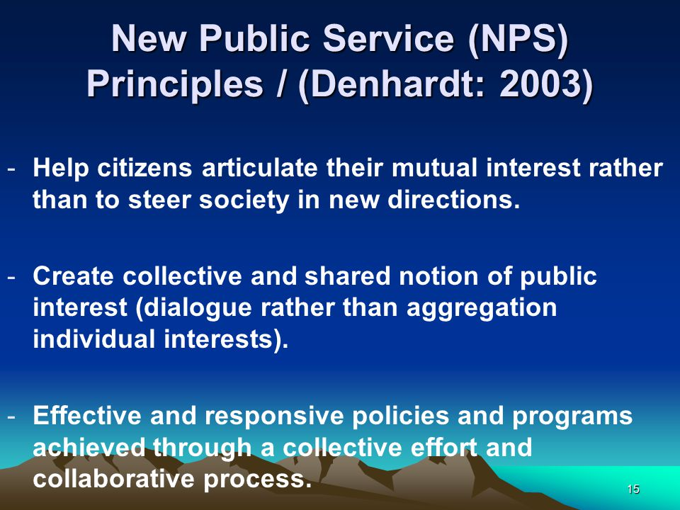 15 New Public Service (NPS) Principles / (Denhardt: 2003) -Help citizens articulate their mutual interest rather than to steer society in new directions.