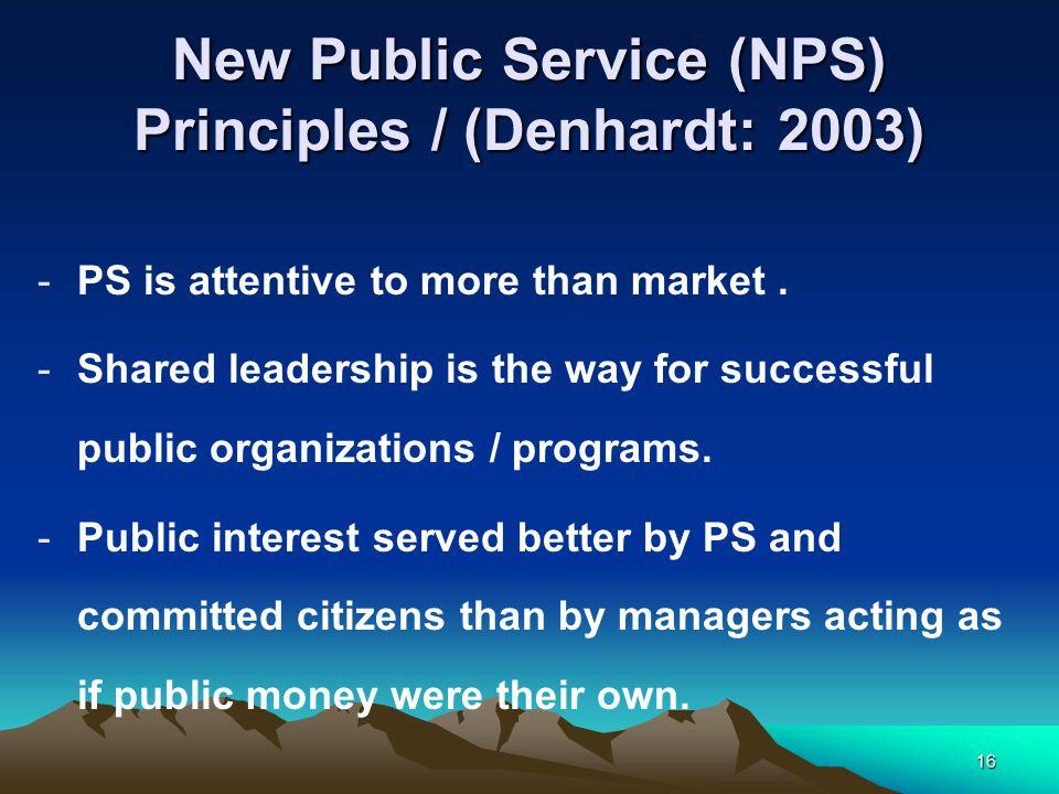 16 New Public Service (NPS) Principles / (Denhardt: 2003) -PS is attentive to more than market.