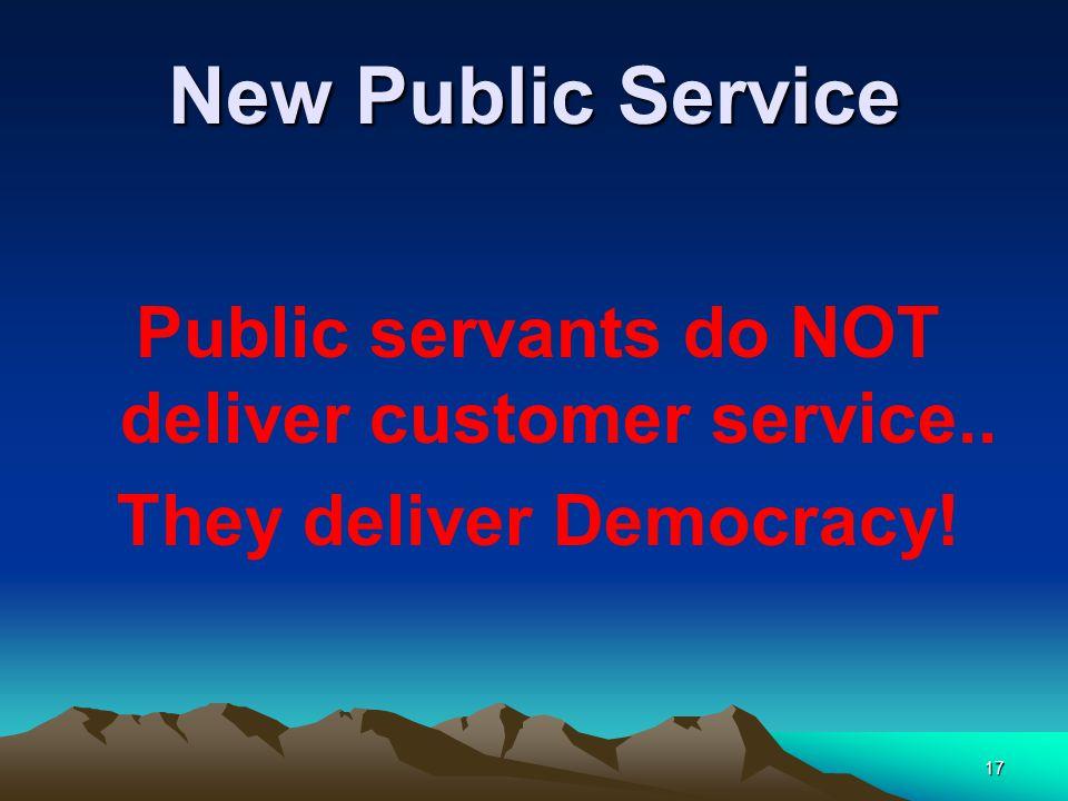 17 New Public Service Public servants do NOT deliver customer service.. They deliver Democracy!