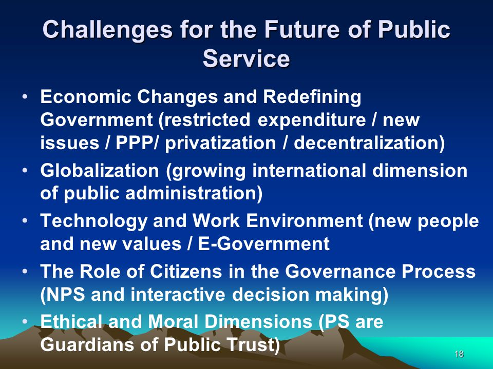 18 Challenges for the Future of Public Service Economic Changes and Redefining Government (restricted expenditure / new issues / PPP/ privatization / decentralization) Globalization (growing international dimension of public administration) Technology and Work Environment (new people and new values / E-Government The Role of Citizens in the Governance Process (NPS and interactive decision making) Ethical and Moral Dimensions (PS are Guardians of Public Trust)