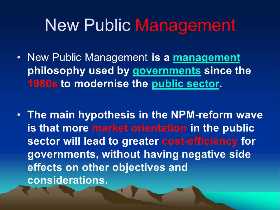NPM, compared to other public management theories, is more oriented towards outcomes and efficiency through better management of public budget.public management It is considered to be achieved by applying competition, as it is known in the private sector, to organizations in the public sector, emphasizing economic and leadership principles.private sectorpublic sector New public management addresses beneficiaries of public services much like customers New public management addresses beneficiaries of public services much like customers.