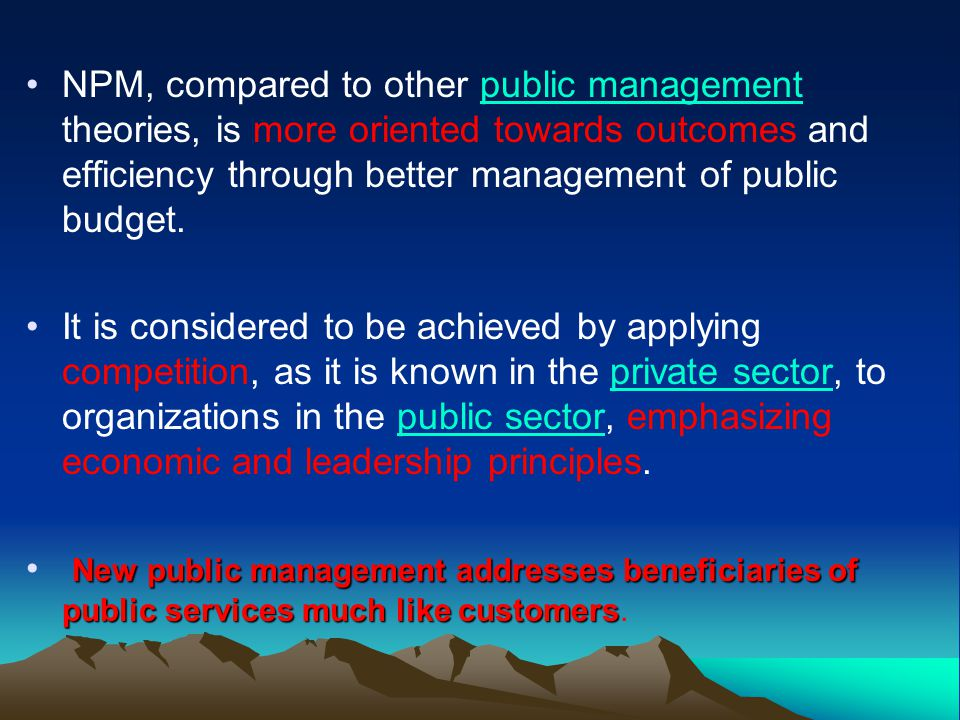 10 New Public Management (Mid 1980s and 1990s)  Major shift from traditional model with new main focus on achievement of results rather than on process  Move away from classic bureaucracy to more flexible forms of organization  Clear identification of objectives plus performance indicators that enable measurement  Senior staff politically committed to government  Government involvement need not always mean government provision/production  A trend towards reducing the scope of government (privatization/decentralization)