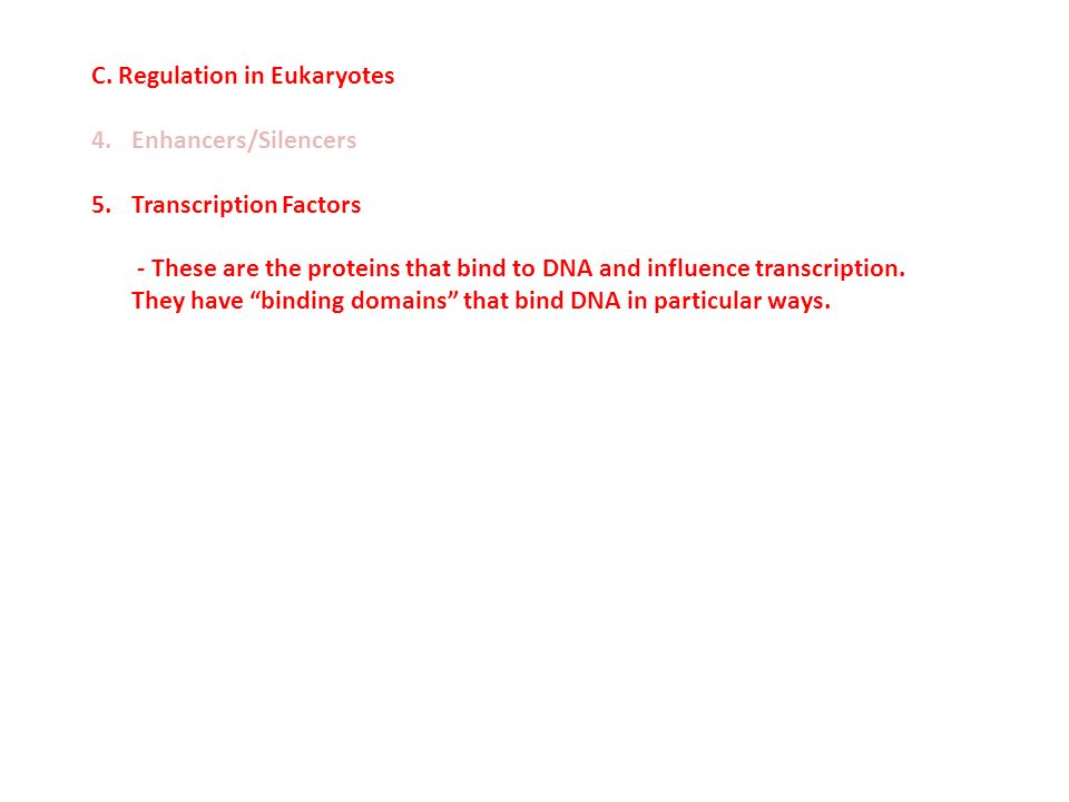C. Regulation in Eukaryotes 4.Enhancers/Silencers 5.Transcription Factors - These are the proteins that bind to DNA and influence transcription. They