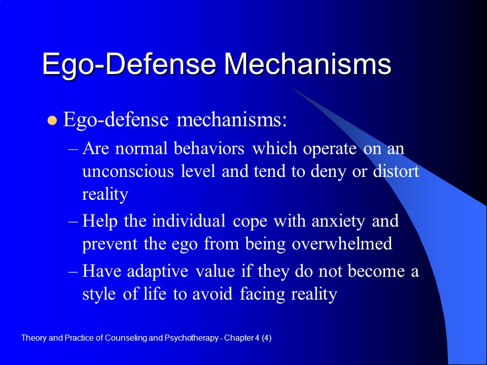 Ego-Defense Mechanisms Ego-defense mechanisms: –Are normal behaviors which operate on an unconscious level and tend to deny or distort reality –Help the individual cope with anxiety and prevent the ego from being overwhelmed –Have adaptive value if they do not become a style of life to avoid facing reality Theory and Practice of Counseling and Psychotherapy - Chapter 4 (4)