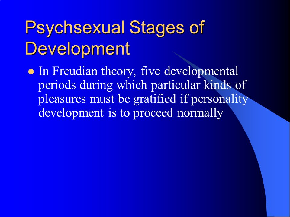 Psychsexual Stages of Development In Freudian theory, five developmental periods during which particular kinds of pleasures must be gratified if personality development is to proceed normally